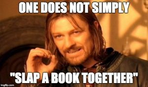 "One does not simply ""slap a book together"""